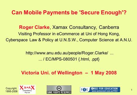 Copyright, 1995-2008 1 Can Mobile Payments be 'Secure Enough'? Roger Clarke, Xamax Consultancy, Canberra Visiting Professor in eCommerce at Uni of Hong.