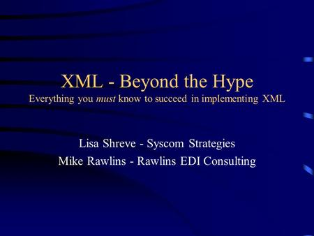 XML - Beyond the Hype Everything you must know to succeed in implementing XML Lisa Shreve - Syscom Strategies Mike Rawlins - Rawlins EDI Consulting.