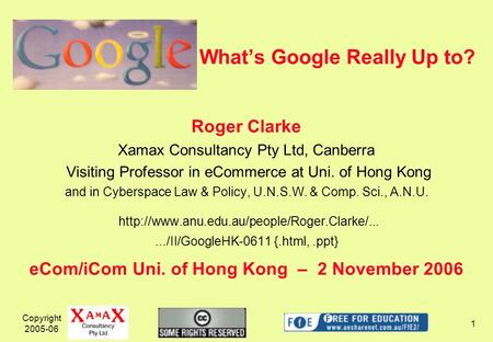 Copyright 2005-06 1 Whats Google Really Up to? Roger Clarke Xamax Consultancy Pty Ltd, Canberra Visiting Professor in eCommerce at Uni. of Hong Kong and.