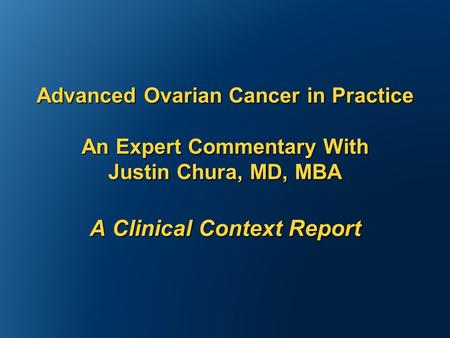 Advanced Ovarian Cancer in Practice An Expert Commentary With Justin Chura, MD, MBA A Clinical Context Report.