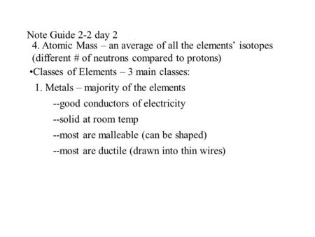 Note Guide 2-2 day 2 4. Atomic Mass – an average of all the elements isotopes (different # of neutrons compared to protons) Classes of Elements – 3 main.