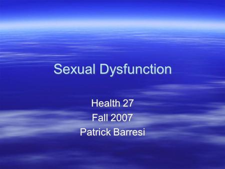Sexual Dysfunction Health 27 Fall 2007 Patrick Barresi Health 27 Fall 2007 Patrick Barresi.