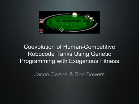 Coevolution of Human-Competitive Robocode Tanks Using Genetic Programming with Exogenous Fitness Jason Owens & Ron Bowers.