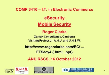 Copyright 2008-12 1 COMP 3410 – I.T. in Electronic Commerce eSecurity Mobile Security Roger Clarke Xamax Consultancy, Canberra Visiting Professor, A.N.U.