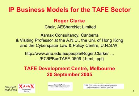 Copyright, 2000-2005 1 IP Business Models for the TAFE Sector Roger Clarke Chair, AEShareNet Limited Xamax Consultancy, Canberra & Visiting Professor at.