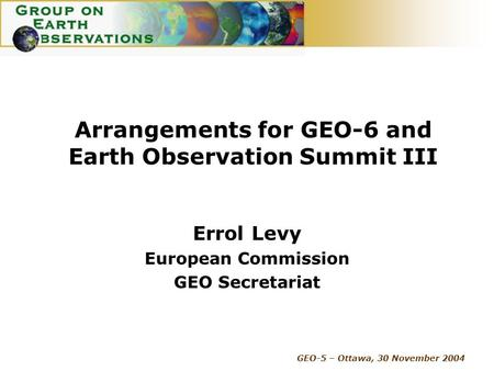 GEO-5 – Ottawa, 30 November 2004 Arrangements for GEO-6 and Earth Observation Summit III Errol Levy European Commission GEO Secretariat.