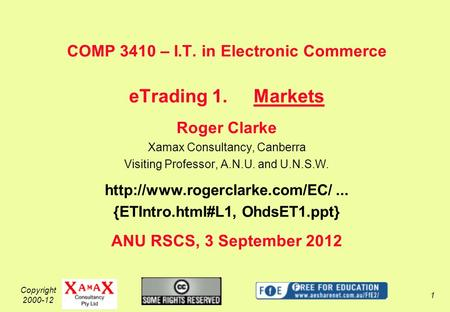 Copyright 2000-12 1 COMP 3410 – I.T. in Electronic Commerce eTrading 1.Markets Roger Clarke Xamax Consultancy, Canberra Visiting Professor, A.N.U. and.
