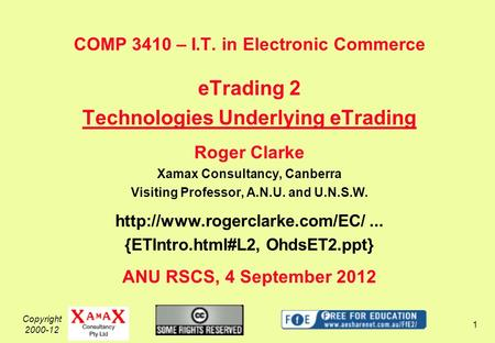 Copyright 2000-12 1 COMP 3410 – I.T. in Electronic Commerce eTrading 2 Technologies Underlying eTrading Roger Clarke Xamax Consultancy, Canberra Visiting.