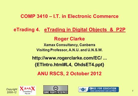 Copyright 2000-12 1 COMP 3410 – I.T. in Electronic Commerce eTrading 4. eTrading in Digital Objects & P2P Roger Clarke Xamax Consultancy, Canberra Visiting.