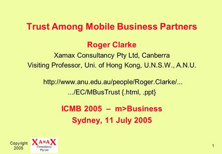 Copyright 2005 1 Trust Among Mobile Business Partners Roger Clarke Xamax Consultancy Pty Ltd, Canberra Visiting Professor, Uni. of Hong Kong, U.N.S.W.,