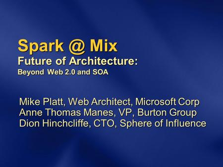 Mix Future of Architecture: Beyond Web 2.0 and SOA Mike Platt, Web Architect, Microsoft Corp Anne Thomas Manes, VP, Burton Group Dion Hinchcliffe,