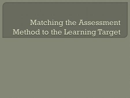 Matching the Assessment Method to the Learning Target