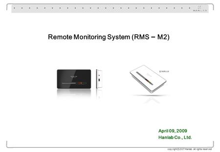Copyright 2007 Hanlab All rights reserved Remote Monitoring System (RMS – M2) April 09, 2009 Hanlab Co., Ltd.