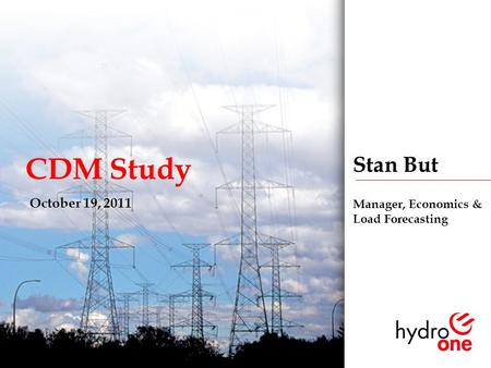 1 CDM Study October 19, 2011 Stan But Manager, Economics & Load Forecasting.