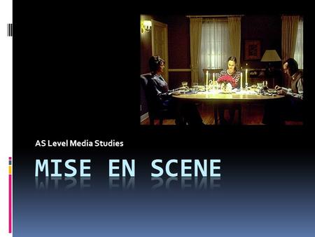 AS Level Media Studies. Mise-en-scene A French term meaning what is put into a scene or frame. Visual information in front of the camera. Communicates.