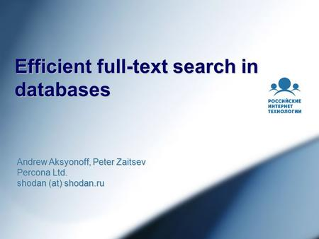 Efficient full-text search in databases Andrew Aksyonoff, Peter Zaitsev Percona Ltd. shodan (at) shodan.ru.