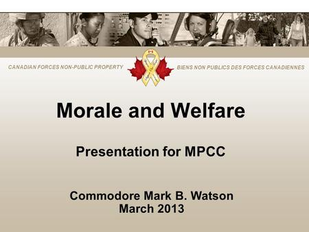 CANADIAN FORCES NON-PUBLIC PROPERTY BIENS NON PUBLICS DES FORCES CANADIENNES Morale and Welfare Presentation for MPCC Commodore Mark B. Watson March 2013.