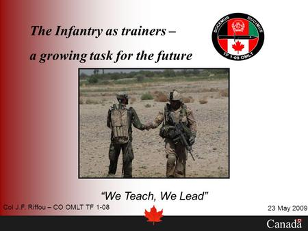 The Infantry as trainers – a growing task for the future We Teach, We Lead Canada 23 May 2009 Col J.F. Riffou – CO OMLT TF 1-08.