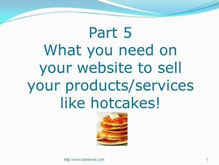 Part 5 What you need on your website to sell your products/services like hotcakes!