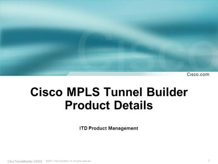 1 © 2001, Cisco Systems, Inc. All rights reserved. Cisco TunnelBuilder, 5/2002 Cisco MPLS Tunnel Builder Product Details ITD Product Management.