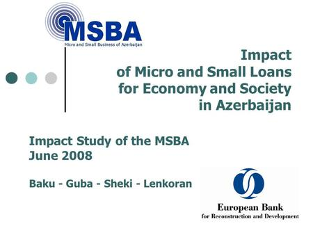Impact of Micro and Small Loans for Economy and Society in Azerbaijan Impact Study of the MSBA June 2008 Baku - Guba - Sheki - Lenkoran.
