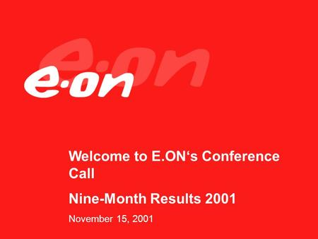 Welcome to E.ONs Conference Call Nine-Month Results 2001 November 15, 2001.