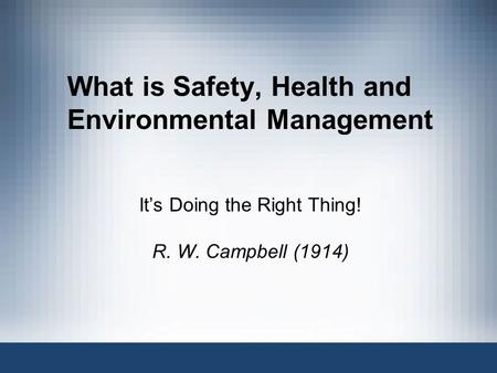 What is Safety, Health and Environmental Management Its Doing the Right Thing! R. W. Campbell (1914)