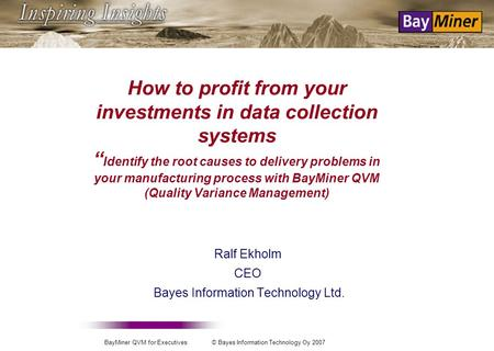 BayMiner QVM for Executives © Bayes Information Technology Oy 2007 How to profit from your investments in data collection systems Identify the root causes.