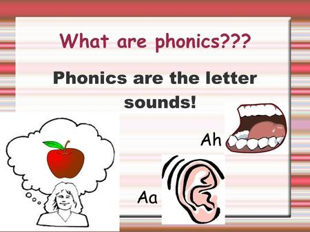 Phonics are the letter sounds!