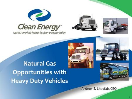 1 Natural Gas Opportunities with Heavy Duty Vehicles Andrew J. Littlefair, CEO.