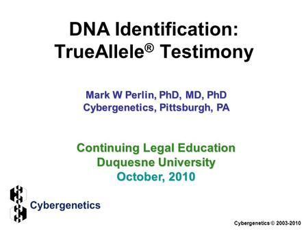 DNA Identification: TrueAllele ® Testimony Cybergenetics © 2003-2010 Continuing Legal Education Duquesne University October, 2010 Mark W Perlin, PhD, MD,