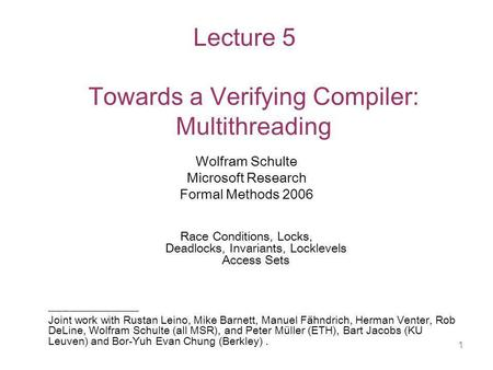 1 Lecture 5 Towards a Verifying Compiler: Multithreading Wolfram Schulte Microsoft Research Formal Methods 2006 Race Conditions, Locks, Deadlocks, Invariants,