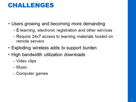 1 CHALLENGES Users growing and becoming more demanding –E-learning, electronic registration and other services –Require 24x7 access to learning materials.