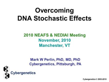 Overcoming DNA Stochastic Effects 2010 NEAFS & NEDIAI Meeting November, 2010 Manchester, VT Mark W Perlin, PhD, MD, PhD Cybergenetics, Pittsburgh, PA Cybergenetics.