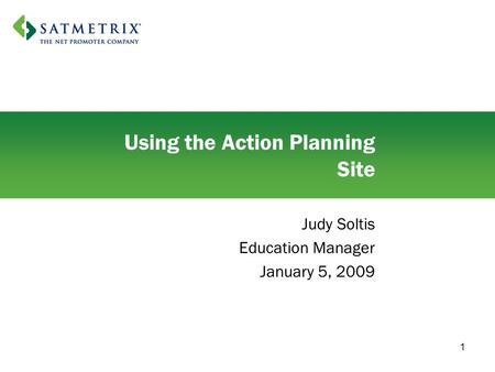 1 Using the Action Planning Site Judy Soltis Education Manager January 5, 2009.