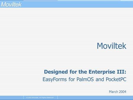 Moviltek March 2004 Designed for the Enterprise III: EasyForms for PalmOS and PocketPC.