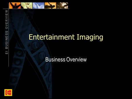 E I B U S I N E S S O V E R V I E W 1 Entertainment Imaging Business Overview.