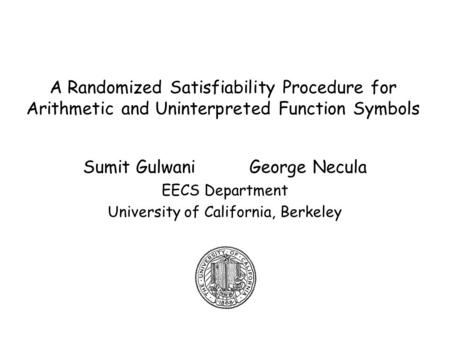 A Randomized Satisfiability Procedure for Arithmetic and Uninterpreted Function Symbols Sumit Gulwani George Necula EECS Department University of California,
