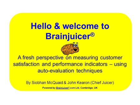 Hello & welcome to Brainjuicer ® Powered by Brainjuicer ®.com Ltd, Cambridge, UKBrainjuicer ® A fresh perspective on measuring customer satisfaction and.