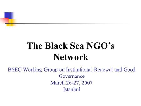 BSEC Working Group on Institutional Renewal and Good Governance March 26-27, 2007 Istanbul The Black Sea NGOs Network.