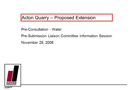 Acton Quarry – Proposed Extension Pre-Consultation - Water Pre-Submission Liaison Committee Information Session November 25, 2008.