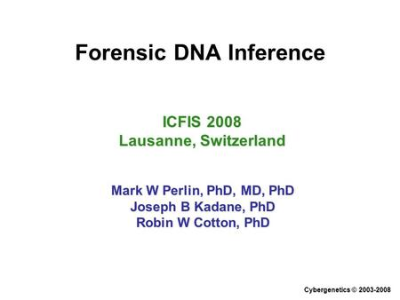Forensic DNA Inference ICFIS 2008 Lausanne, Switzerland Mark W Perlin, PhD, MD, PhD Joseph B Kadane, PhD Robin W Cotton, PhD Cybergenetics © 2003-2008.