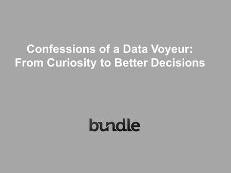Confessions of a Data Voyeur: From Curiosity to Better Decisions.