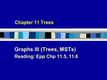 Chapter 11 Trees Graphs III (Trees, MSTs) Reading: Epp Chp 11.5, 11.6.