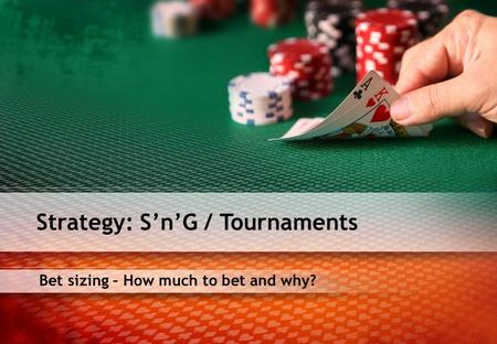 Bet sizing – How much to bet and why? Strategy: SnG / Tournaments.