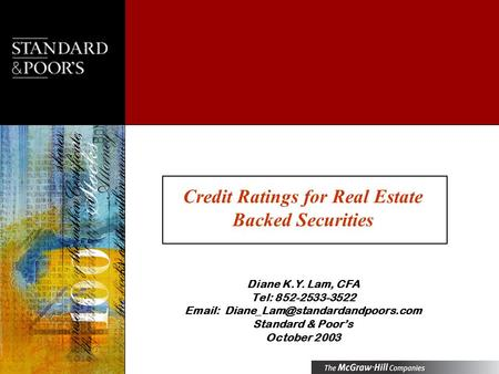 Credit Ratings for Real Estate Backed Securities Diane K.Y. Lam, CFA Tel: 852-2533-3522   Standard & Poors October.