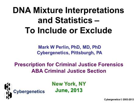 DNA Mixture Interpretations and Statistics – To Include or Exclude Cybergenetics © 2003-2013 Prescription for Criminal Justice Forensics ABA Criminal Justice.