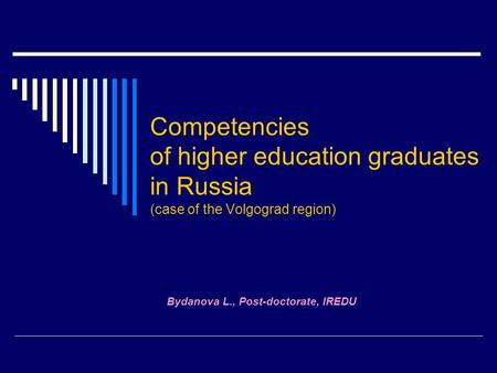 Competencies of higher education graduates in Russia (case of the Volgograd region) Bydanova L., Post-doctorate, IREDU.