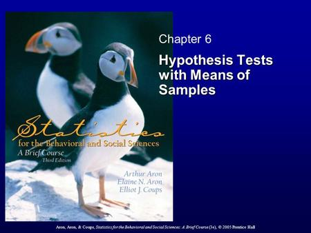 Aron, Aron, & Coups, Statistics for the Behavioral and Social Sciences: A Brief Course (3e), © 2005 Prentice Hall Chapter 6 Hypothesis Tests with Means.