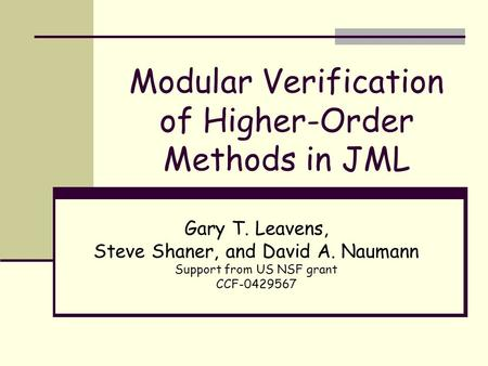 Modular Verification of Higher-Order Methods in JML Gary T. Leavens, Steve Shaner, and David A. Naumann Support from US NSF grant CCF-0429567.